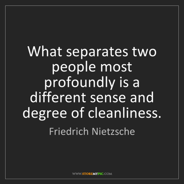 Friedrich Nietzsche: What separates two people most profoundly is a different...