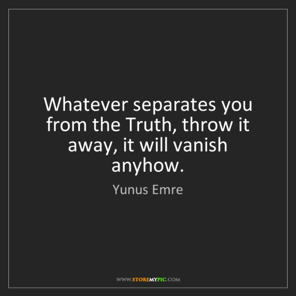 Yunus Emre: Whatever separates you from the Truth, throw it away,...