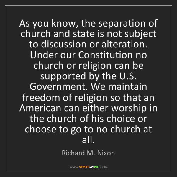 Richard M. Nixon: As you know, the separation of church and state is not...