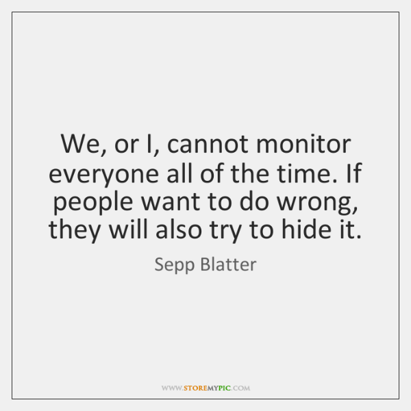 We, or I, cannot monitor everyone all of the time. If people ...
