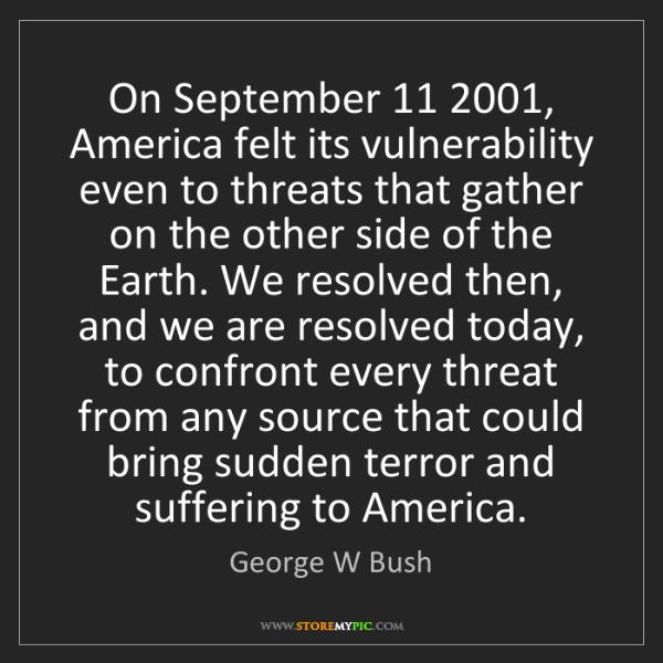 George W Bush: On September 11 2001, America felt its vulnerability...