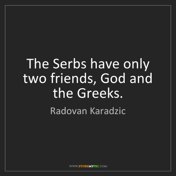 Radovan Karadzic: The Serbs have only two friends, God and the Greeks.