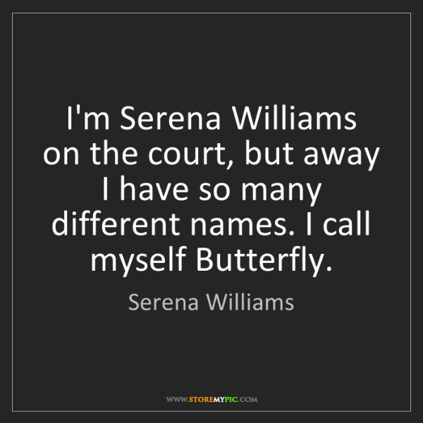 Serena Williams: I'm Serena Williams on the court, but away I have so...