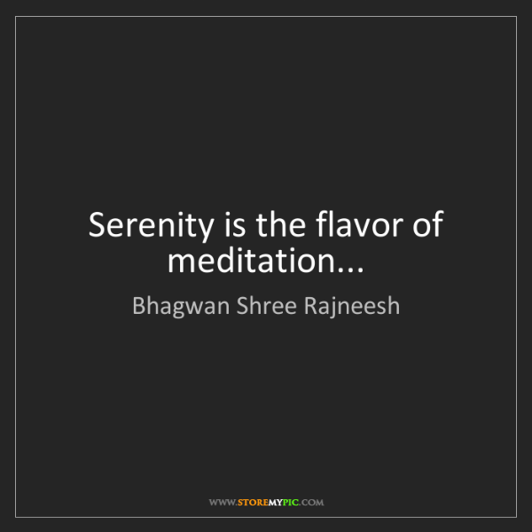 Bhagwan Shree Rajneesh: Serenity is the flavor of meditation...