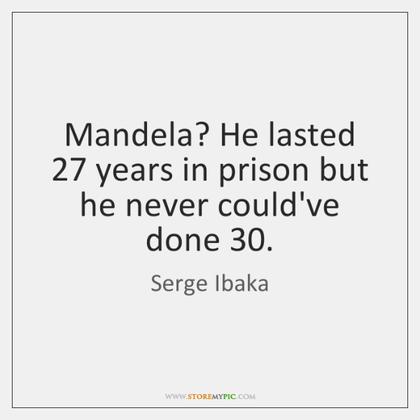 Mandela? He lasted 27 years in prison but he never could've done 30.