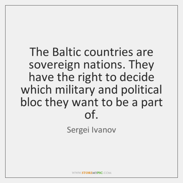 The Baltic countries are sovereign nations. They have the right to decide ...