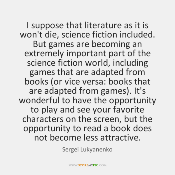 I suppose that literature as it is won't die, science fiction included. ...