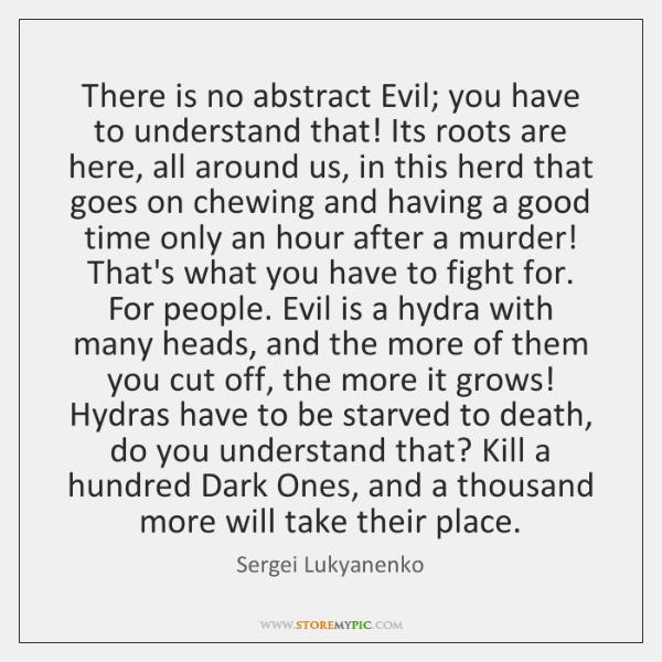 There is no abstract Evil; you have to understand that! Its roots ...