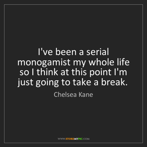 Chelsea Kane: I've been a serial monogamist my whole life so I think...