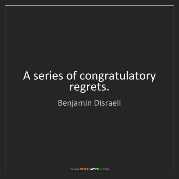 Benjamin Disraeli: A series of congratulatory regrets.