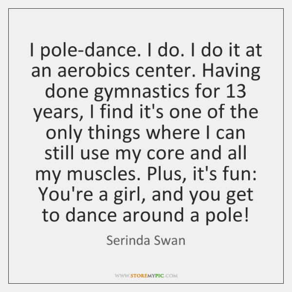 I pole-dance. I do. I do it at an aerobics center. Having ...
