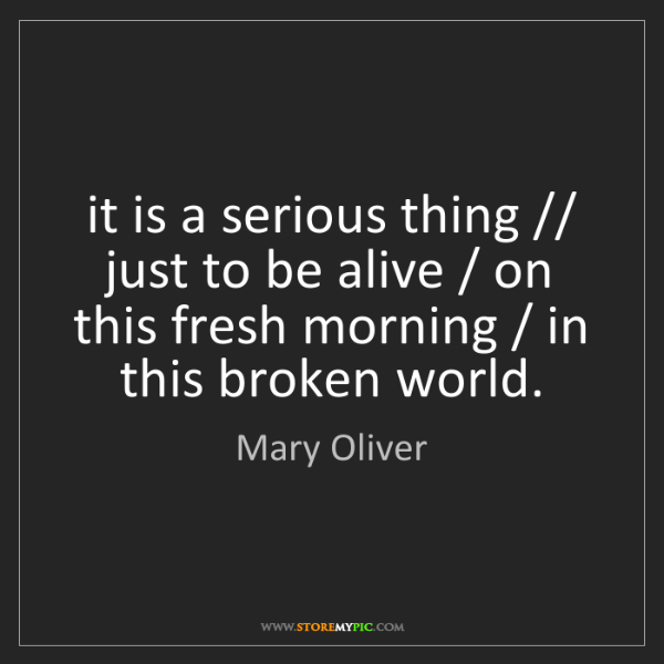 Mary Oliver: it is a serious thing // just to be alive / on this fresh...