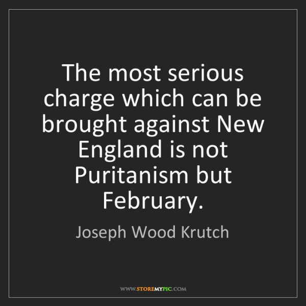 Joseph Wood Krutch: The most serious charge which can be brought against...