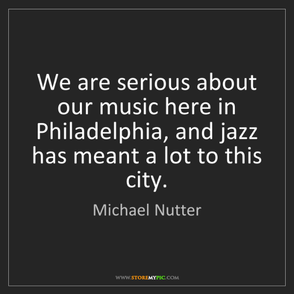 Michael Nutter: We are serious about our music here in Philadelphia,...