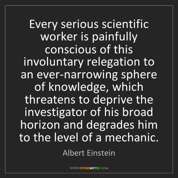 Albert Einstein: Every serious scientific worker is painfully conscious...