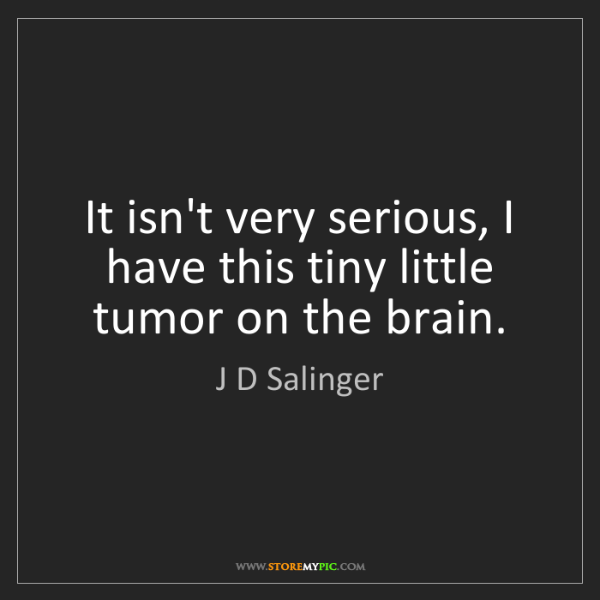 J D Salinger: It isn't very serious, I have this tiny little tumor...