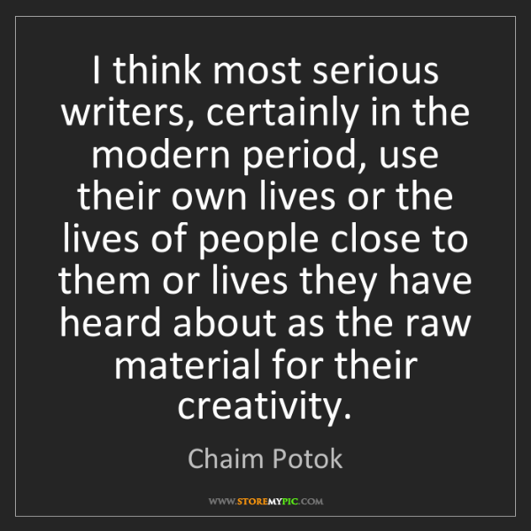 Chaim Potok: I think most serious writers, certainly in the modern...