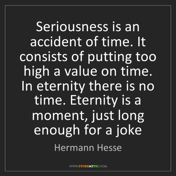 Hermann Hesse: Seriousness is an accident of time. It consists of putting...