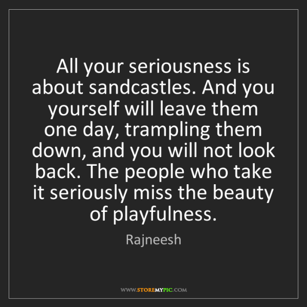 Rajneesh: All your seriousness is about sandcastles. And you yourself...