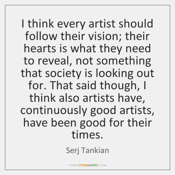 I think every artist should follow their vision; their hearts is what ...