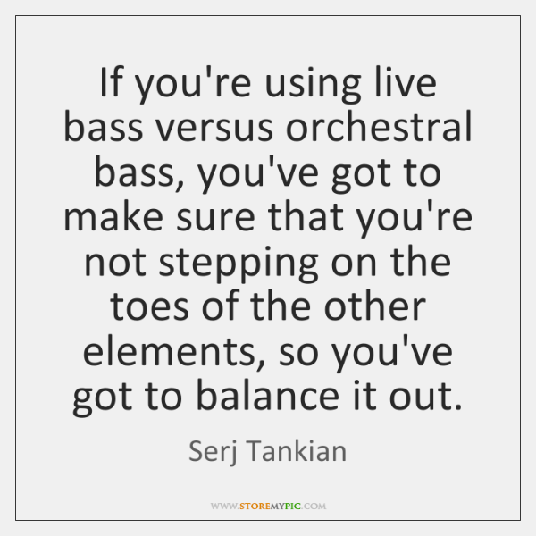 If you're using live bass versus orchestral bass, you've got to make ...