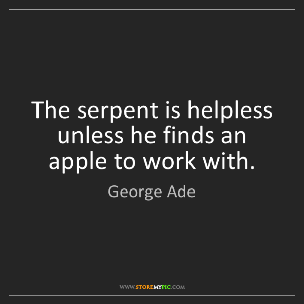 George Ade: The serpent is helpless unless he finds an apple to work...