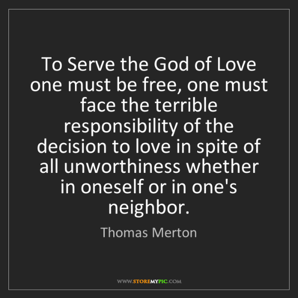 Thomas Merton: To Serve the God of Love one must be free, one must face...