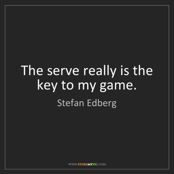 Stefan Edberg: The serve really is the key to my game.
