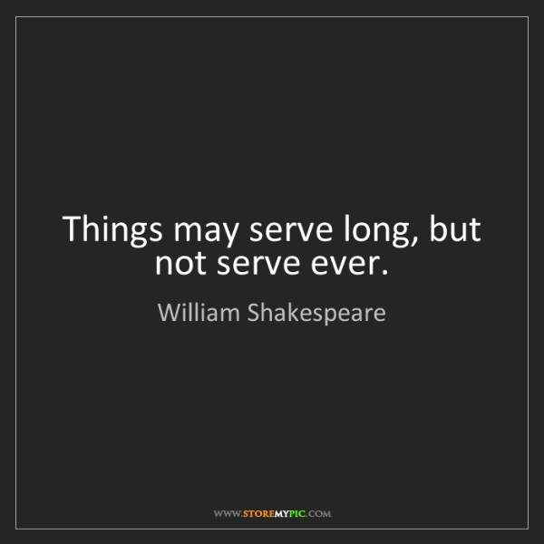 William Shakespeare: Things may serve long, but not serve ever.