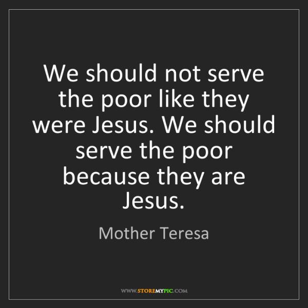 Mother Teresa: We should not serve the poor like they were Jesus. We...