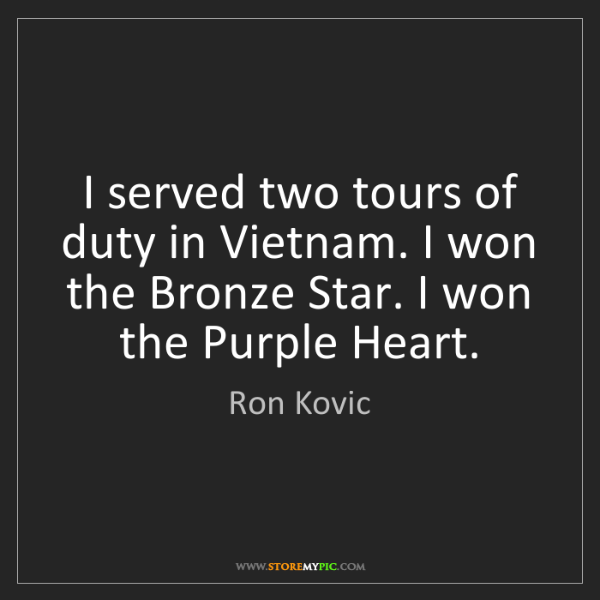 Ron Kovic: I served two tours of duty in Vietnam. I won the Bronze...