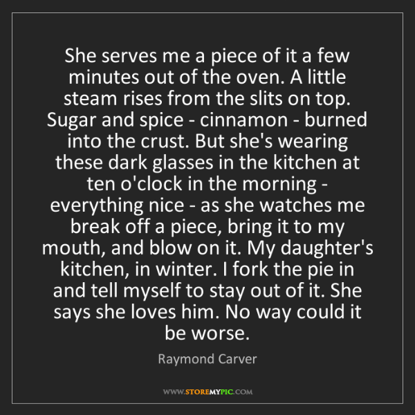 Raymond Carver: She serves me a piece of it a few minutes out of the...