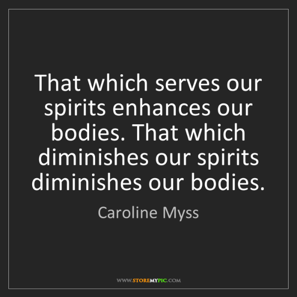 Caroline Myss: That which serves our spirits enhances our bodies. That...
