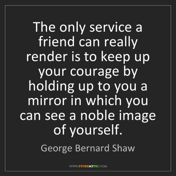 George Bernard Shaw: The only service a friend can really render is to keep...