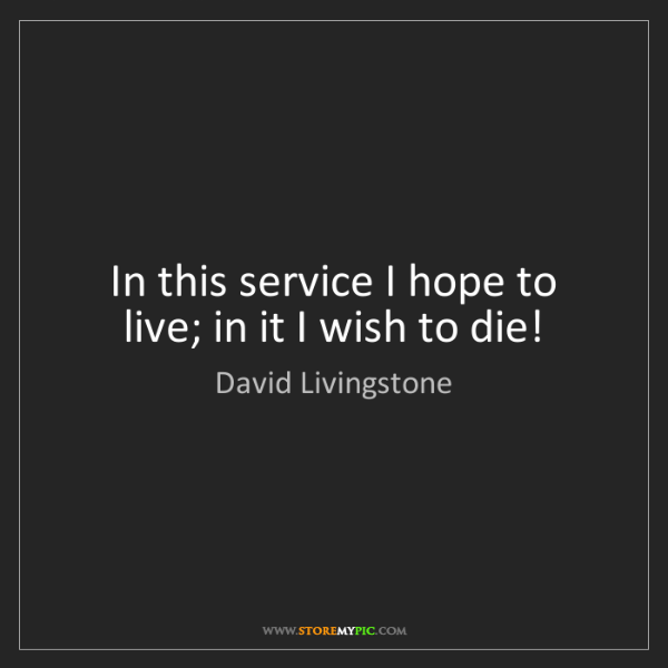 David Livingstone: In this service I hope to live; in it I wish to die!