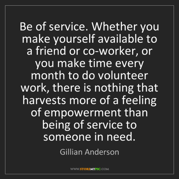 Gillian Anderson: Be of service. Whether you make yourself available to...