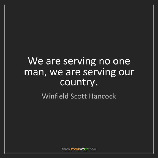 Winfield Scott Hancock: We are serving no one man, we are serving our country.
