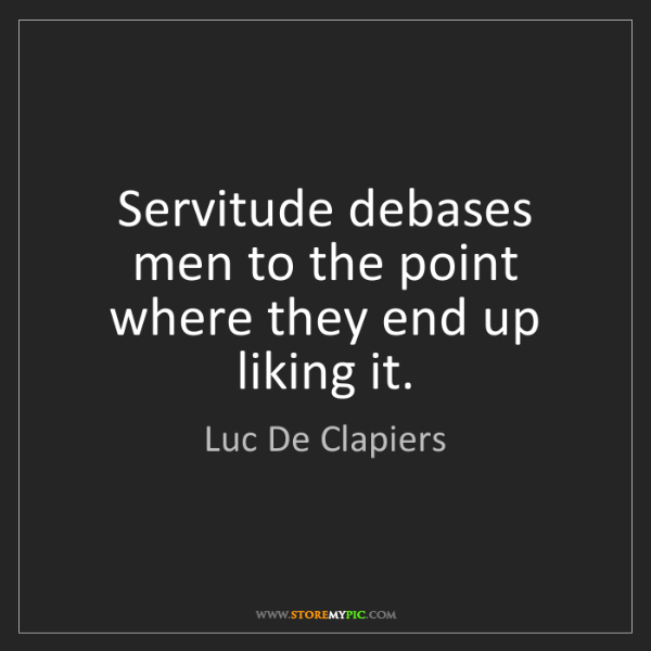 Luc De Clapiers: Servitude debases men to the point where they end up...