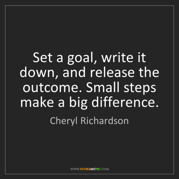 Cheryl Richardson: Set a goal, write it down, and release the outcome. Small...