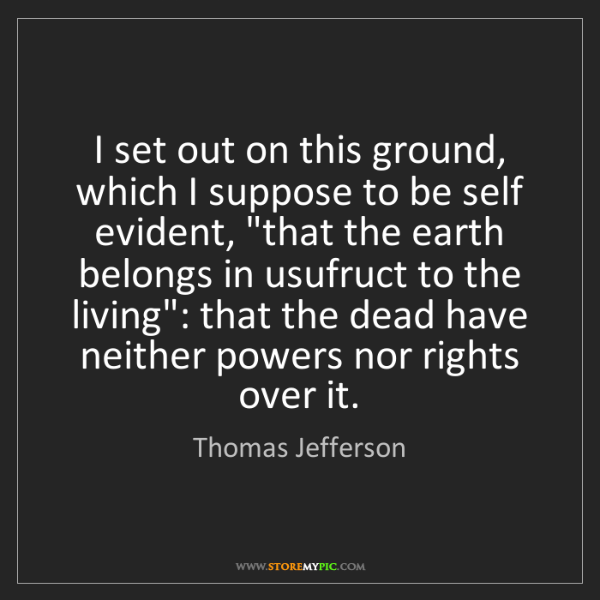 Thomas Jefferson: I set out on this ground, which I suppose to be self...