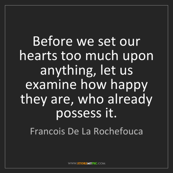 Francois De La Rochefouca: Before we set our hearts too much upon anything, let...
