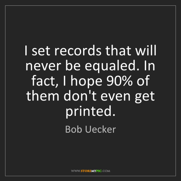 Bob Uecker: I set records that will never be equaled. In fact, I...