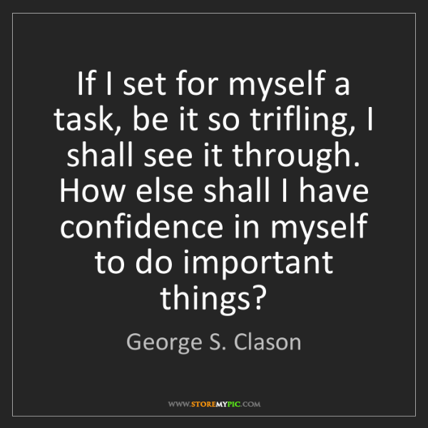 George S. Clason: If I set for myself a task, be it so trifling, I shall...