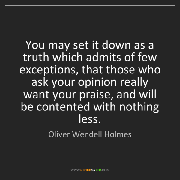 Oliver Wendell Holmes: You may set it down as a truth which admits of few exceptions,...
