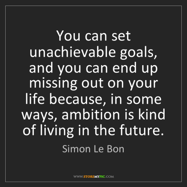 Simon Le Bon: You can set unachievable goals, and you can end up missing...