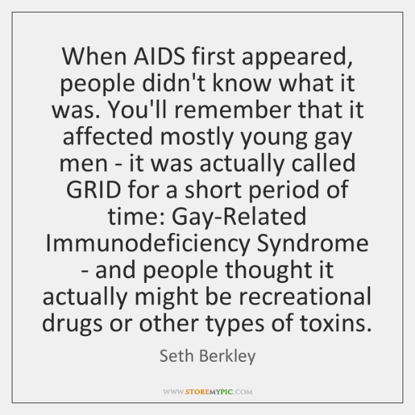 When AIDS first appeared, people didn't know what it was. You'll remember ...