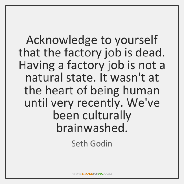 Acknowledge to yourself that the factory job is dead. Having a factory ...
