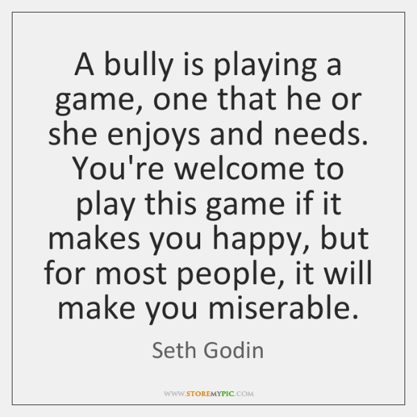 A bully is playing a game, one that he or she enjoys ...