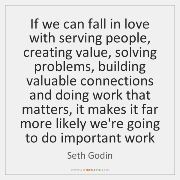 If we can fall in love with serving people, creating value, solving ...