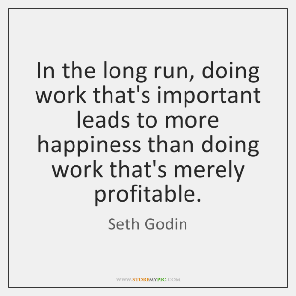 In the long run, doing work that's important leads to more happiness ...